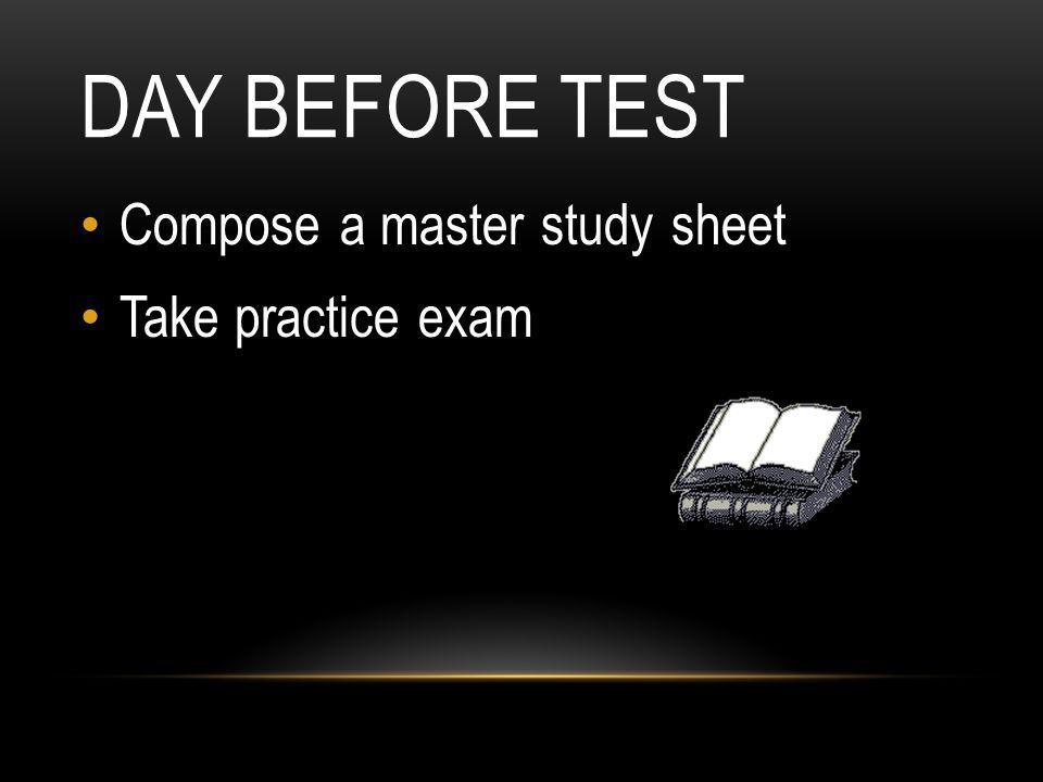 Day Before Test Compose a master study sheet Take practice exam