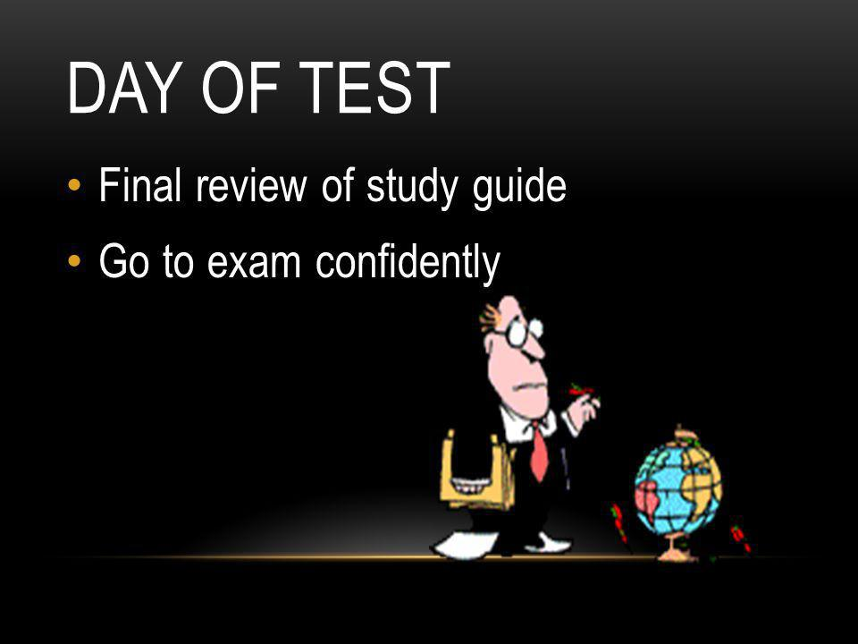 Day of test Final review of study guide Go to exam confidently