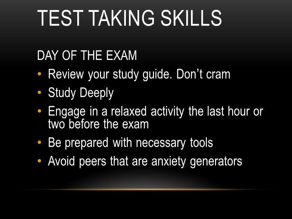 Test Taking Skills DAY OF THE EXAM Review your study guide. Don't cram