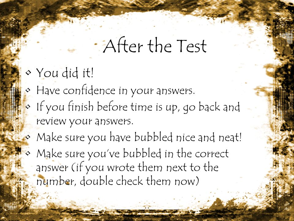After the Test You did it! Have confidence in your answers.
