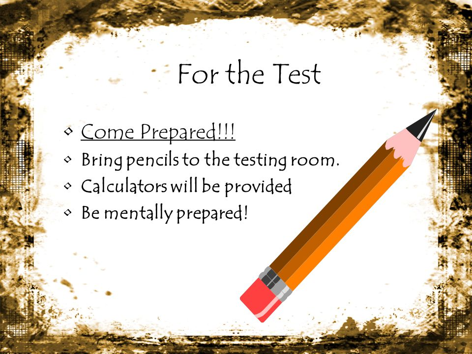 For the Test Come Prepared!!! Bring pencils to the testing room.