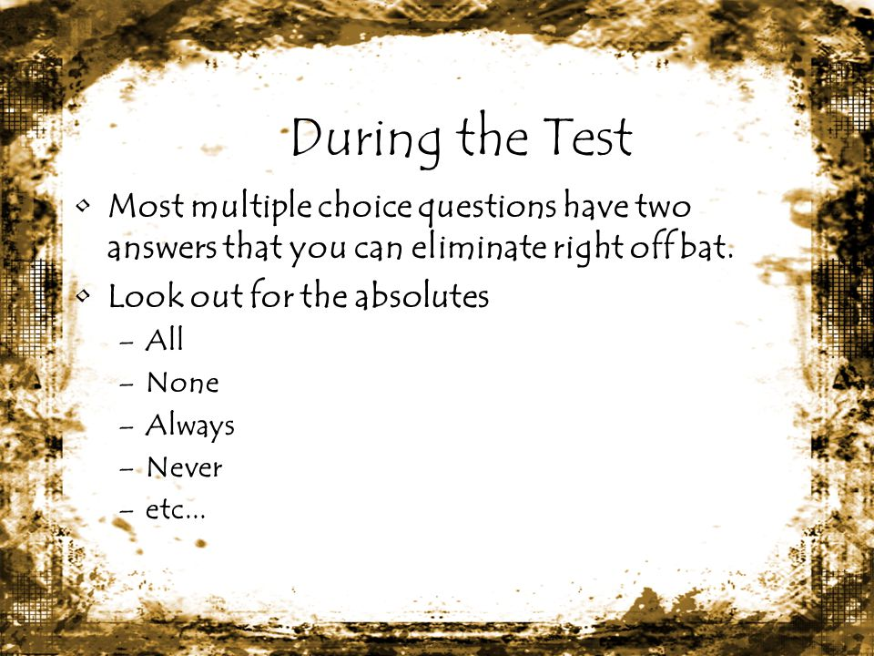 During the Test Most multiple choice questions have two answers that you can eliminate right off bat.
