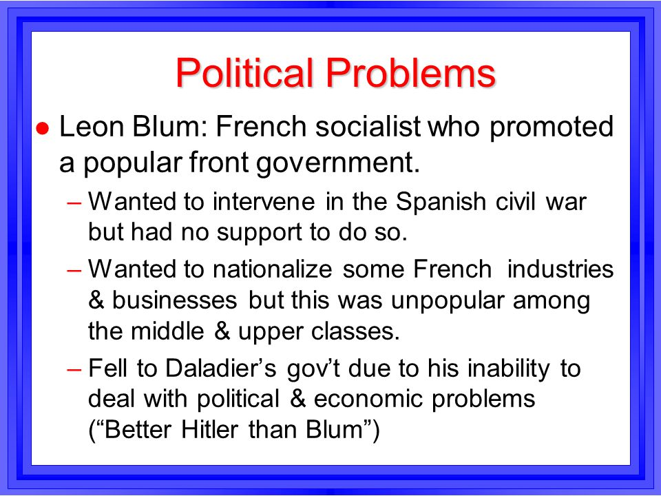 Political Problems Leon Blum: French socialist who promoted a popular front government.