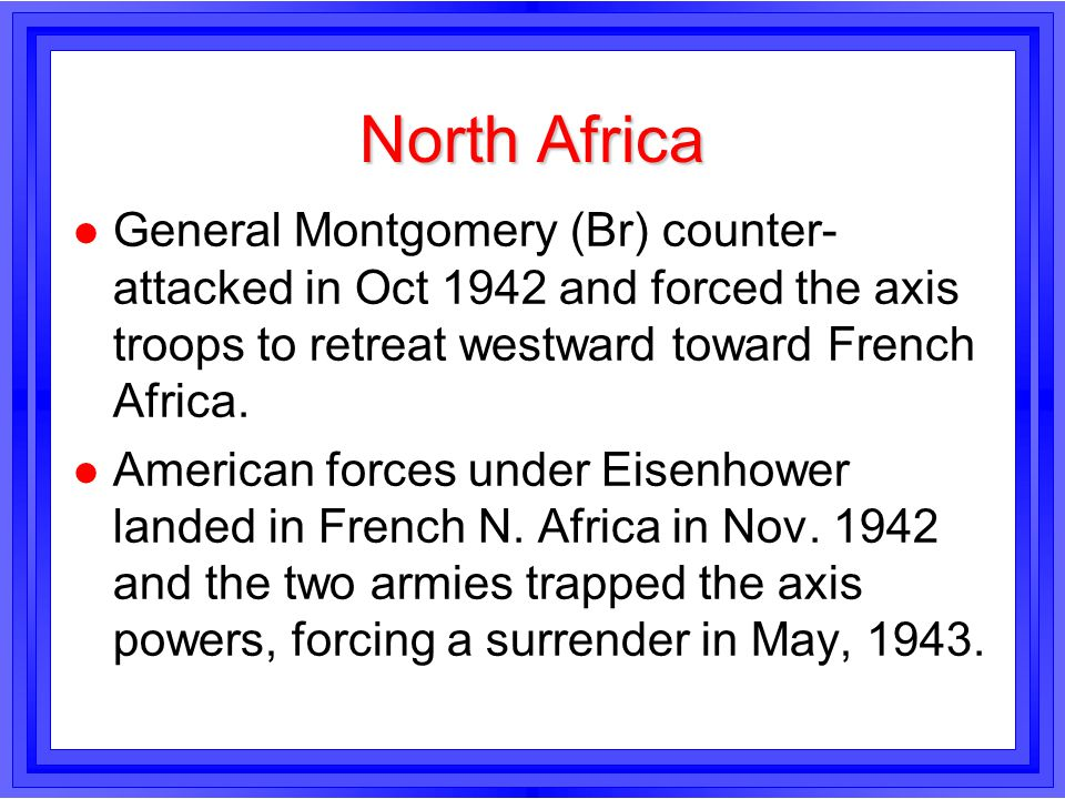 North Africa General Montgomery (Br) counter-attacked in Oct 1942 and forced the axis troops to retreat westward toward French Africa.