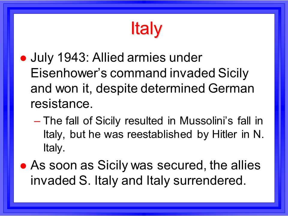Italy July 1943: Allied armies under Eisenhower's command invaded Sicily and won it, despite determined German resistance.