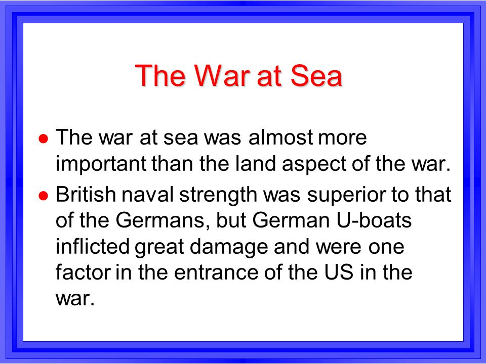 The War at Sea The war at sea was almost more important than the land aspect of the war.