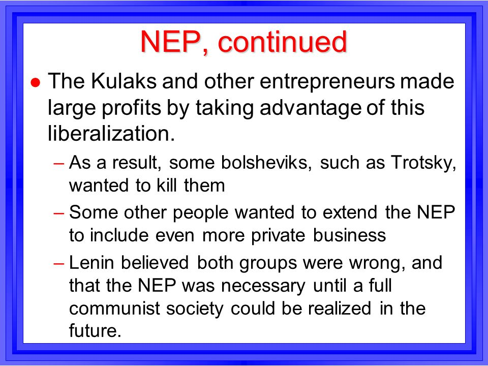 NEP, continued The Kulaks and other entrepreneurs made large profits by taking advantage of this liberalization.