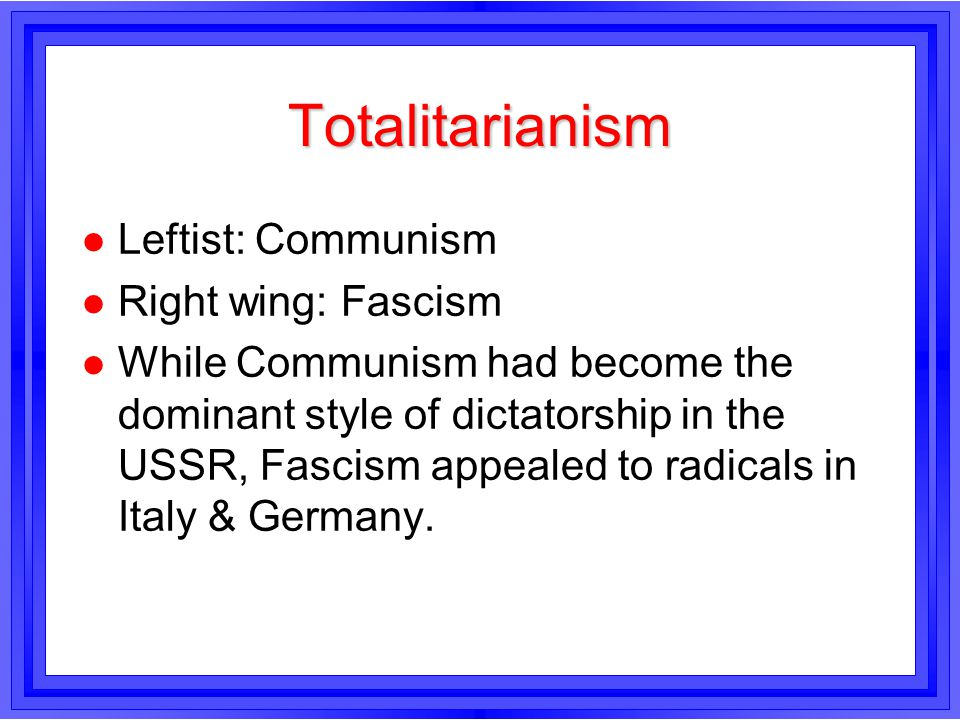 Totalitarianism Leftist: Communism Right wing: Fascism