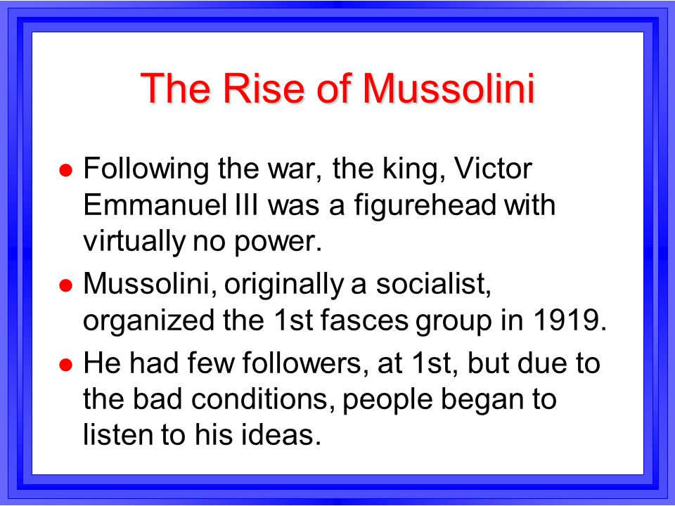 The Rise of Mussolini Following the war, the king, Victor Emmanuel III was a figurehead with virtually no power.