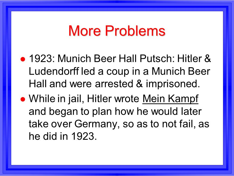 More Problems 1923: Munich Beer Hall Putsch: Hitler & Ludendorff led a coup in a Munich Beer Hall and were arrested & imprisoned.