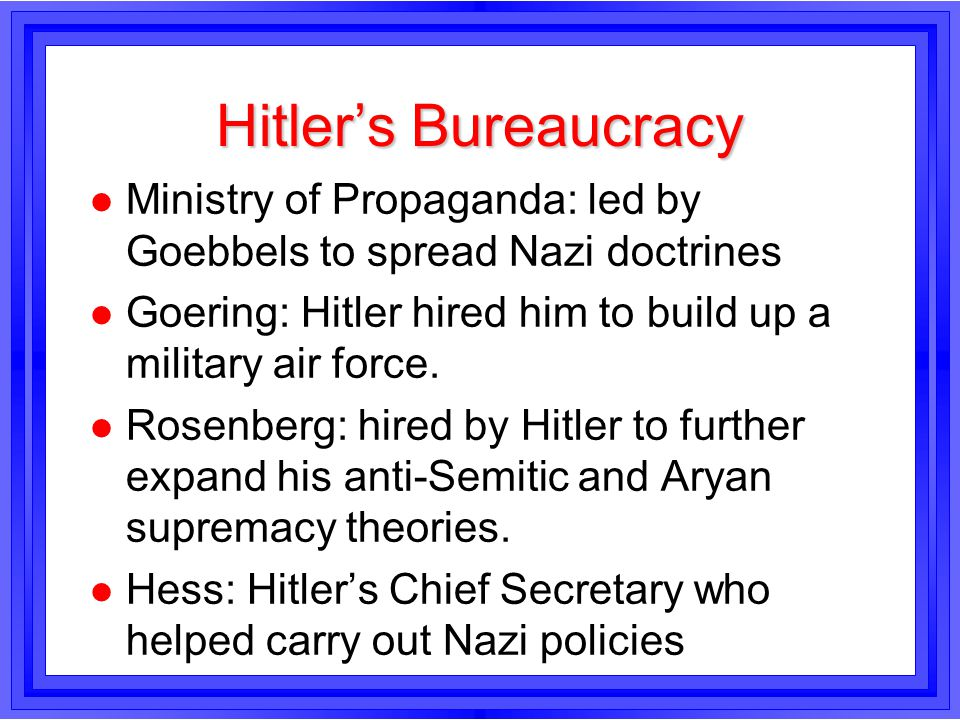 Hitler's Bureaucracy Ministry of Propaganda: led by Goebbels to spread Nazi doctrines. Goering: Hitler hired him to build up a military air force.