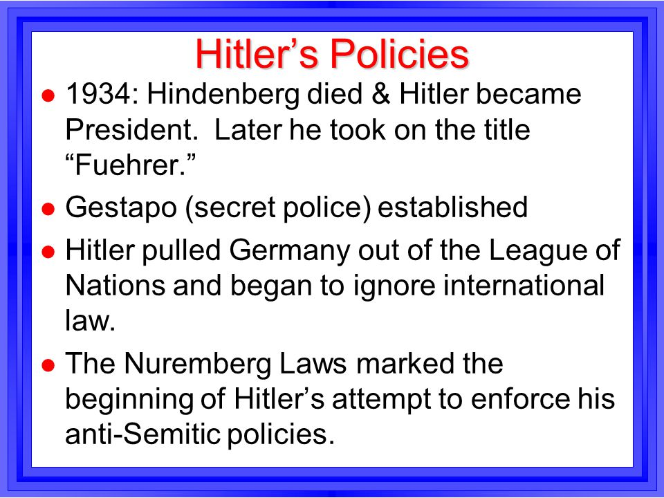 Hitler's Policies 1934: Hindenberg died & Hitler became President. Later he took on the title Fuehrer.