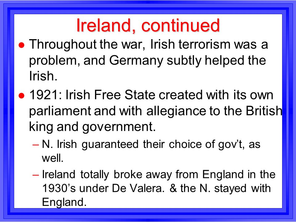 Ireland, continued Throughout the war, Irish terrorism was a problem, and Germany subtly helped the Irish.