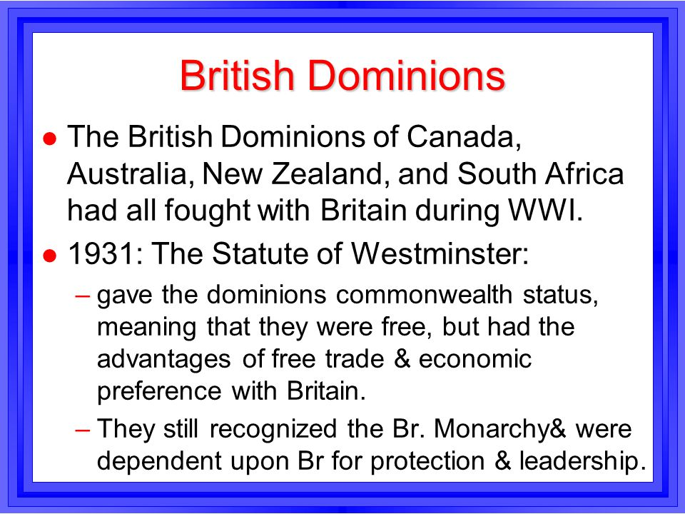 British Dominions The British Dominions of Canada, Australia, New Zealand, and South Africa had all fought with Britain during WWI.