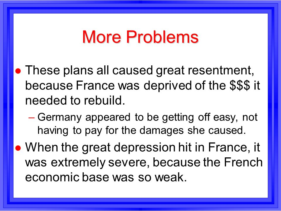 More Problems These plans all caused great resentment, because France was deprived of the $$$ it needed to rebuild.