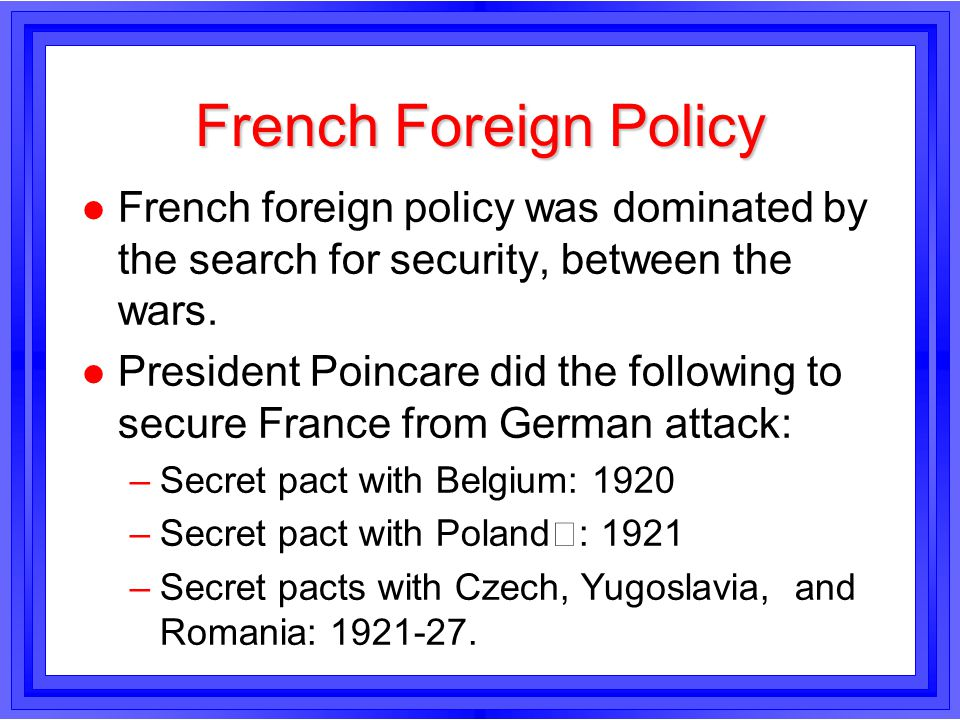 French Foreign Policy French foreign policy was dominated by the search for security, between the wars.