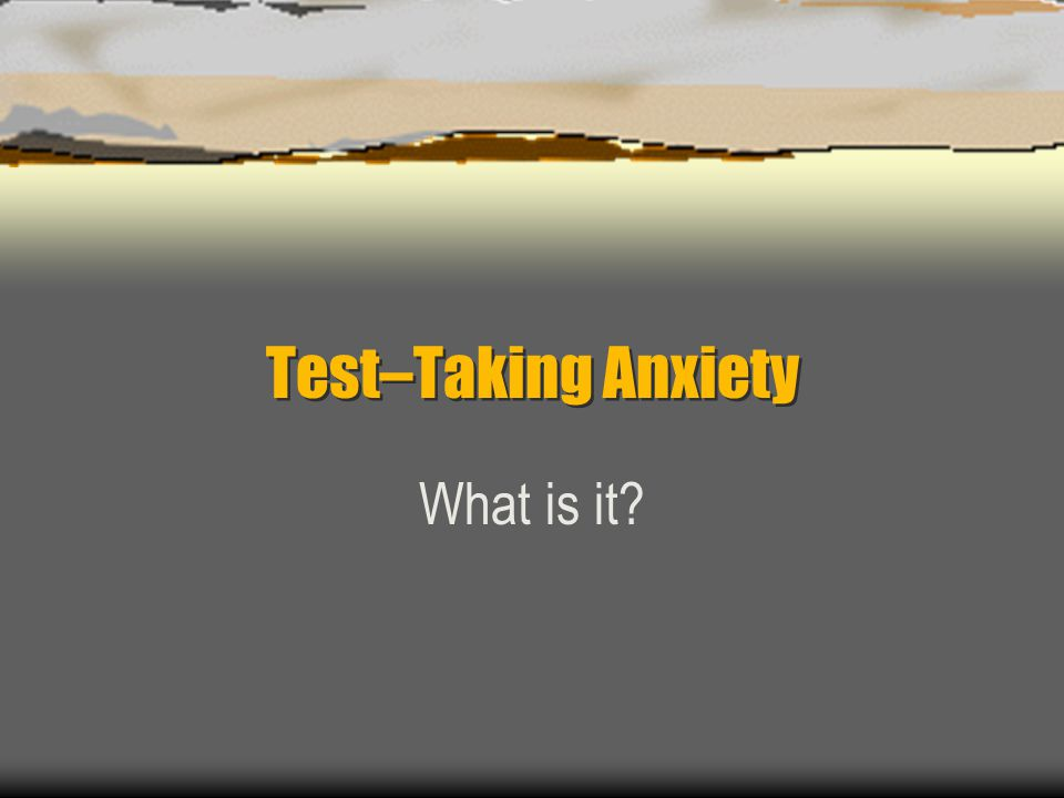 Test–Taking Anxiety What is it