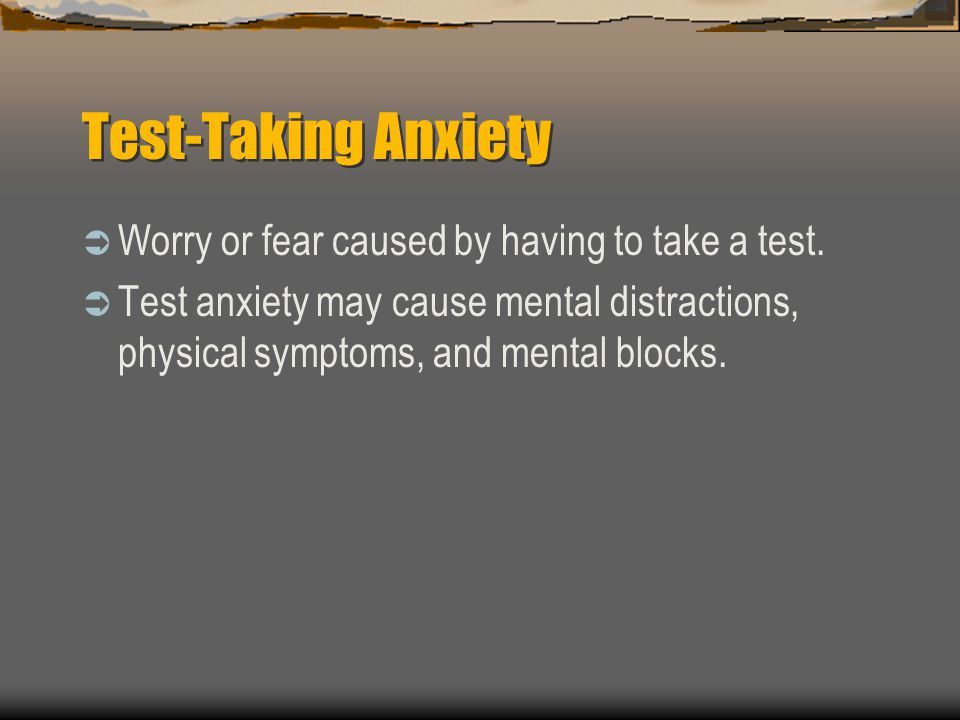 Test-Taking Anxiety Worry or fear caused by having to take a test.