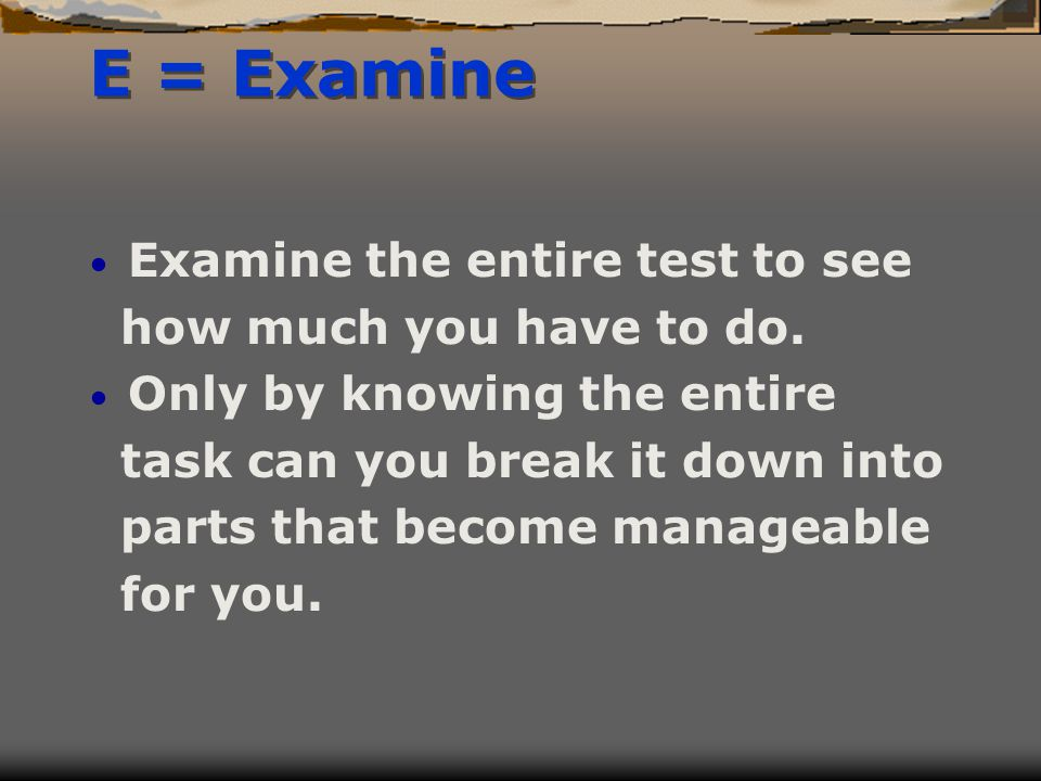 E = Examine Examine the entire test to see how much you have to do.