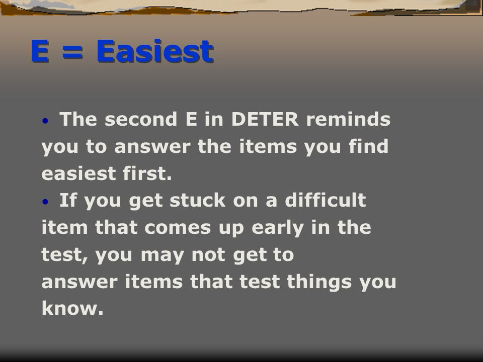 E = Easiest The second E in DETER reminds