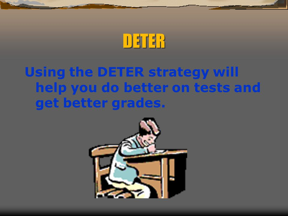 DETER Using the DETER strategy will help you do better on tests and get better grades.
