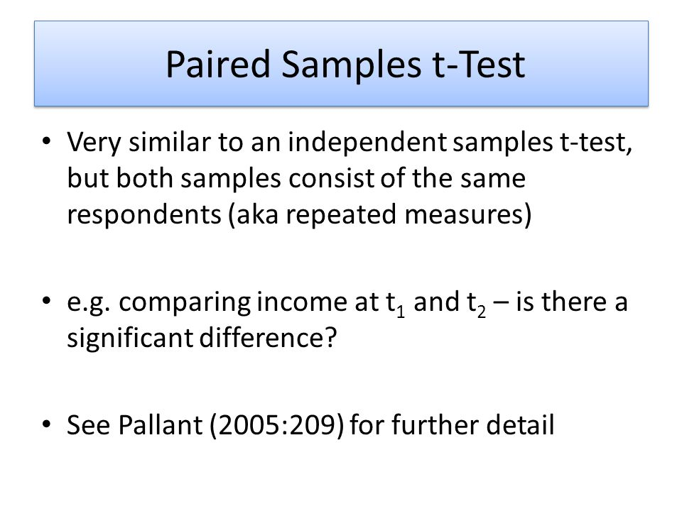 Paired Samples t-Test Very similar to an independent samples t-test, but both samples consist of the same respondents (aka repeated measures)