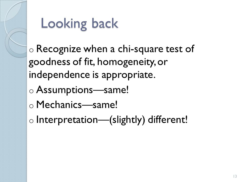 Looking back Recognize when a chi-square test of goodness of fit, homogeneity, or independence is appropriate.