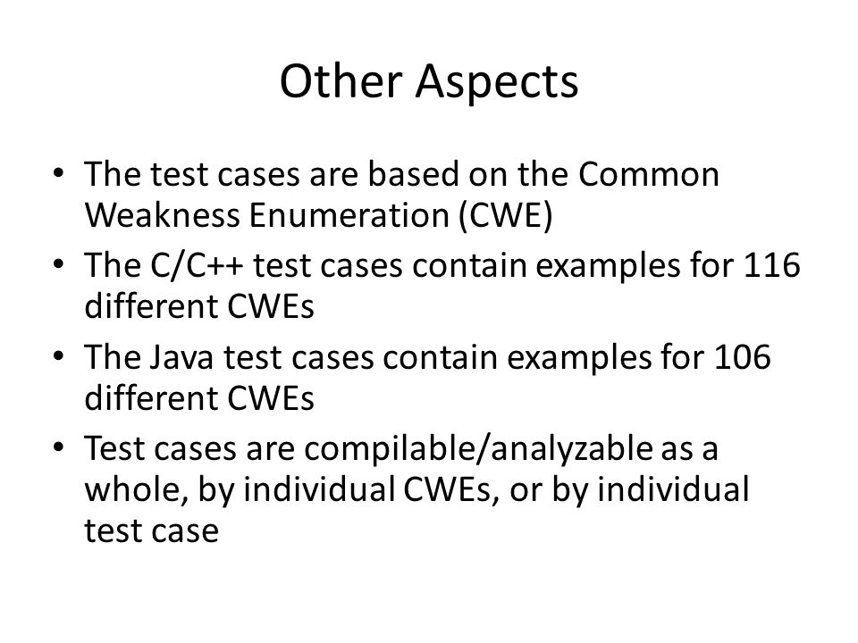 Other Aspects The test cases are based on the Common Weakness Enumeration (CWE) The C/C++ test cases contain examples for 116 different CWEs.