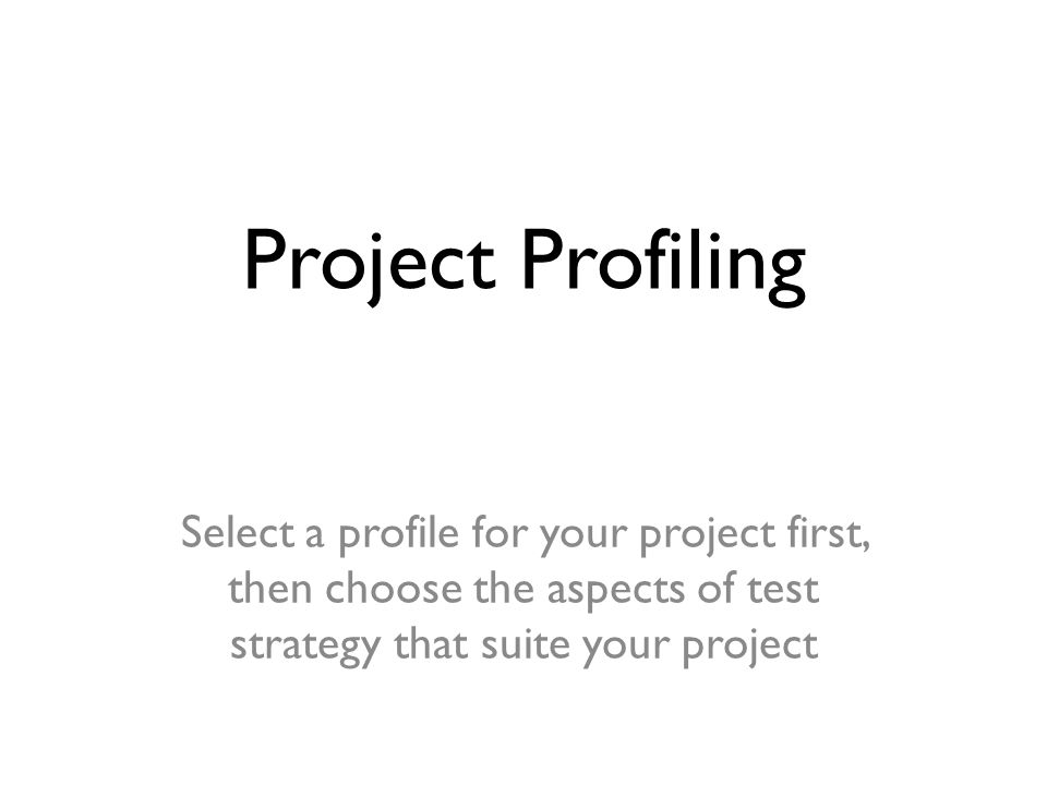 Project Profiling Select a profile for your project first, then choose the aspects of test strategy that suite your project.