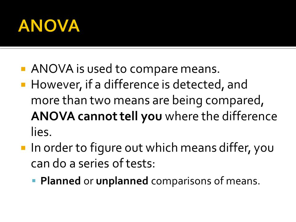ANOVA ANOVA is used to compare means.