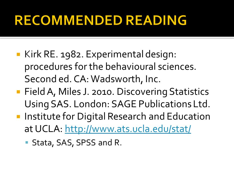 RECOMMENDED READING Kirk RE Experimental design: procedures for the behavioural sciences. Second ed. CA: Wadsworth, Inc.