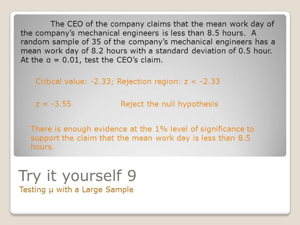 The CEO of the company claims that the mean work day of the company's mechanical engineers is less than 8.5 hours. A random sample of 35 of the company's mechanical engineers has a mean work day of 8.2 hours with a standard deviation of 0.5 hour. At the α = 0.01, test the CEO's claim.