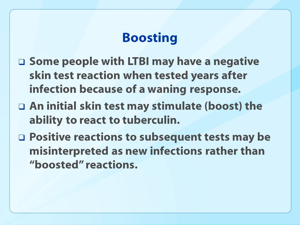 Boosting Some people with LTBI may have a negative skin test reaction when tested years after infection because of a waning response.