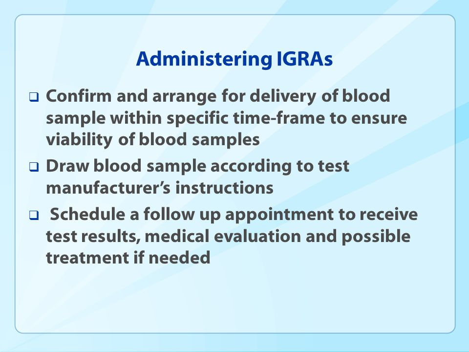 Administering IGRAs Confirm and arrange for delivery of blood sample within specific time-frame to ensure viability of blood samples.