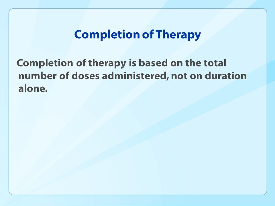 Completion of Therapy Completion of therapy is based on the total number of doses administered, not on duration alone.
