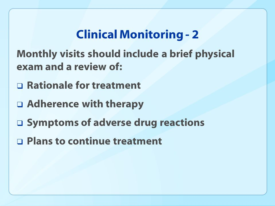Clinical Monitoring - 2 Monthly visits should include a brief physical exam and a review of: Rationale for treatment.