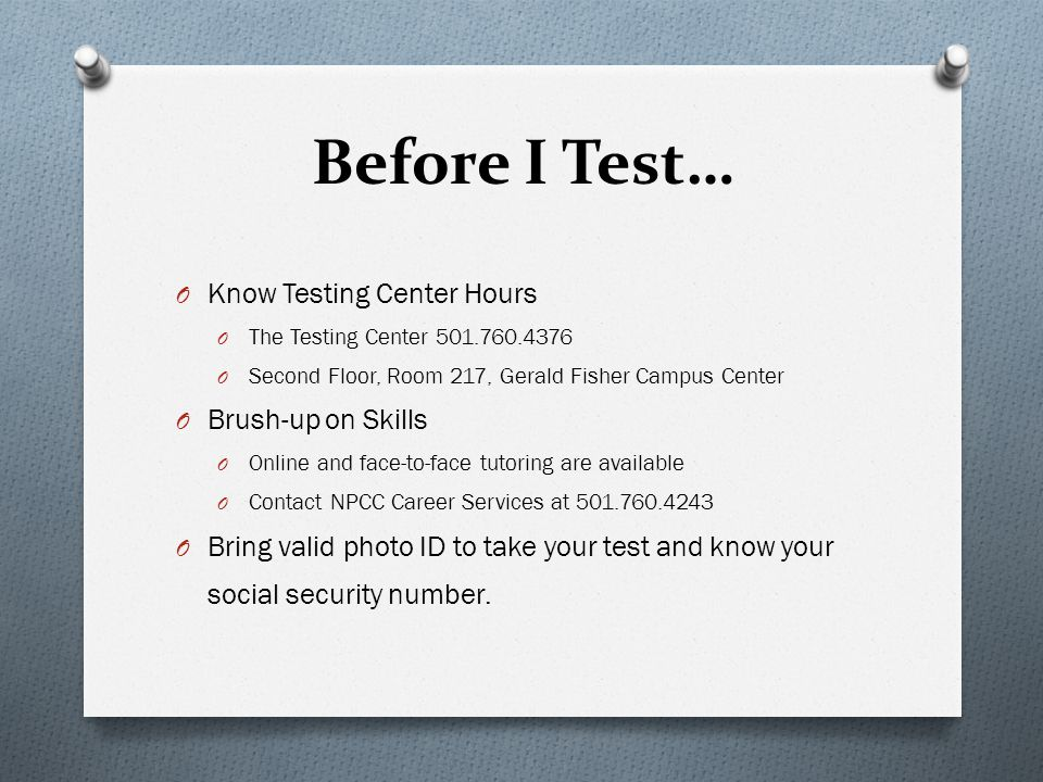 Before I Test… Know Testing Center Hours Brush-up on Skills