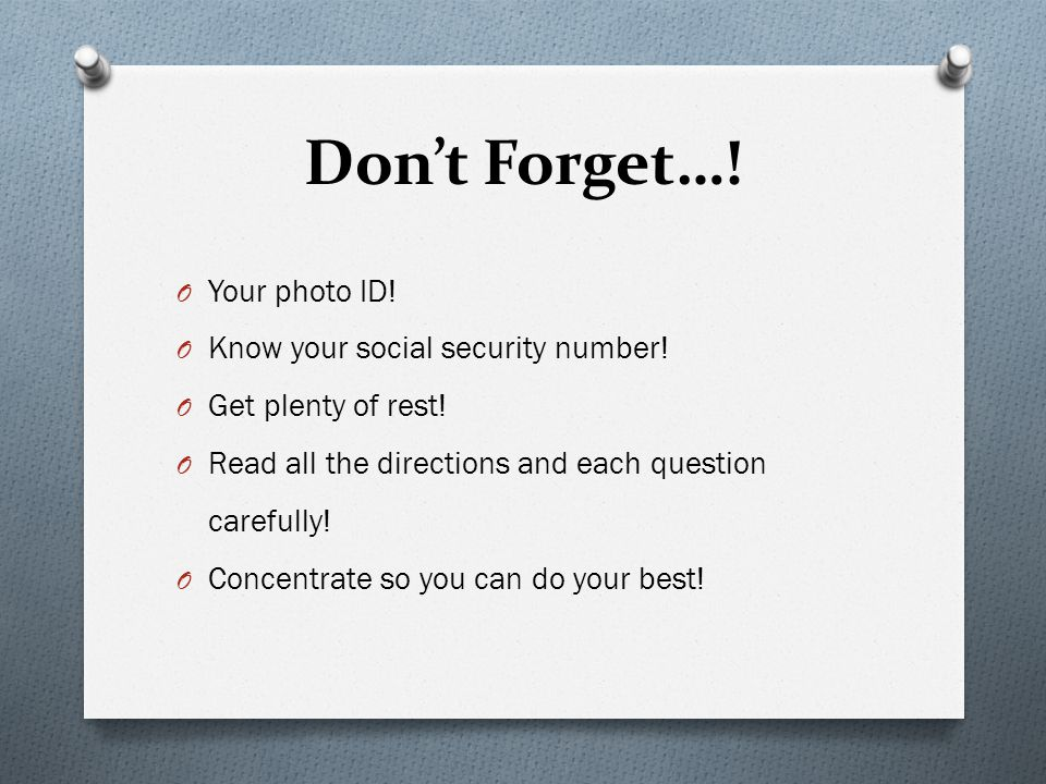 Don't Forget…! Your photo ID! Know your social security number!