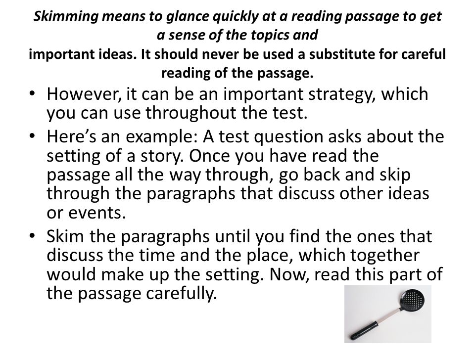 Skimming means to glance quickly at a reading passage to get a sense of the topics and important ideas. It should never be used a substitute for careful reading of the passage.
