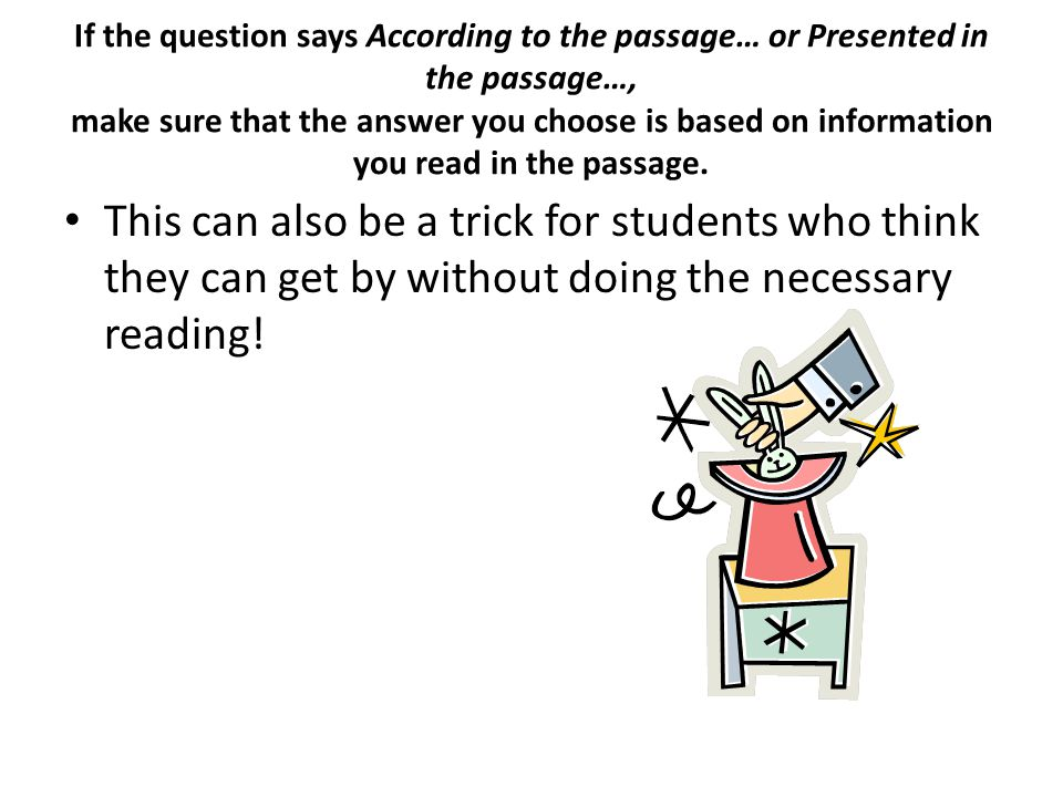 If the question says According to the passage… or Presented in the passage…, make sure that the answer you choose is based on information you read in the passage.