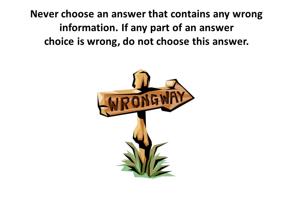 Never choose an answer that contains any wrong information
