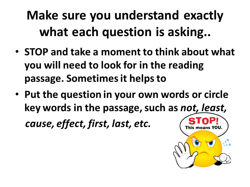 Make sure you understand exactly what each question is asking..