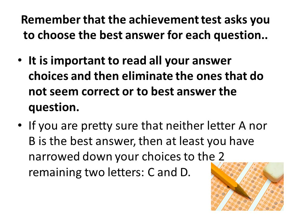 Remember that the achievement test asks you to choose the best answer for each question..