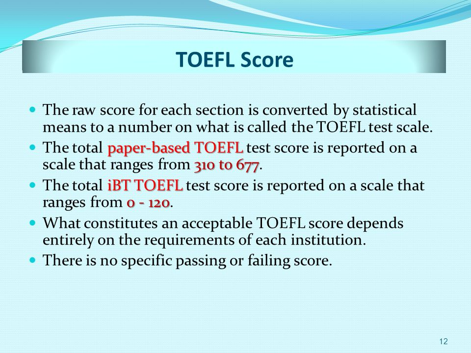 TOEFL Score The raw score for each section is converted by statistical means to a number on what is called the TOEFL test scale.