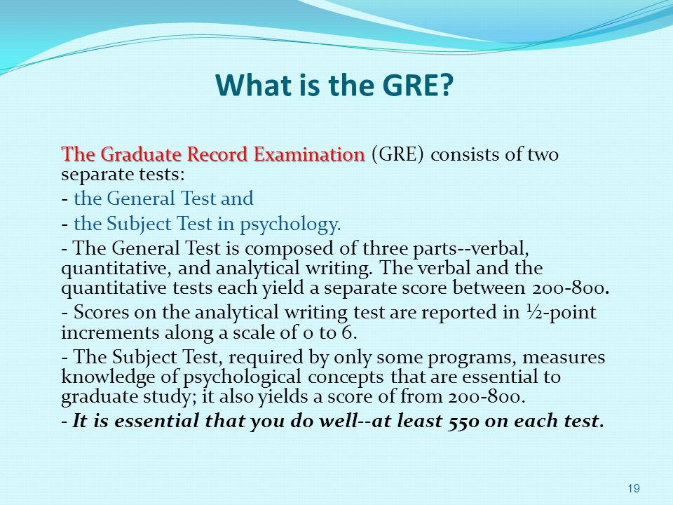What is the GRE The Graduate Record Examination (GRE) consists of two separate tests: - the General Test and.