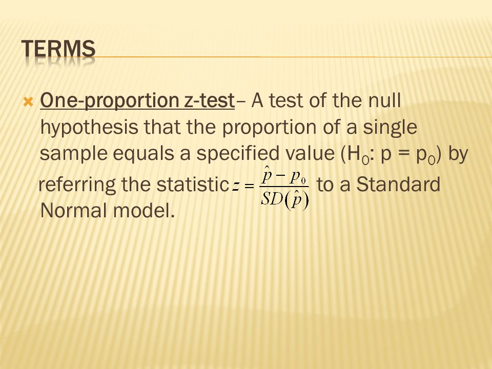Terms One-proportion z-test– A test of the null hypothesis that the proportion of a single sample equals a specified value (H0: p = p0) by.