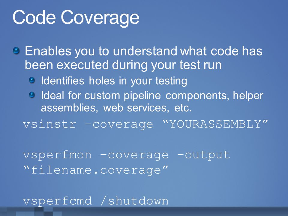 Code Coverage Enables you to understand what code has been executed during your test run. Identifies holes in your testing.