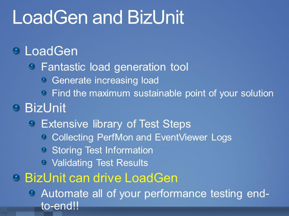 LoadGen and BizUnit LoadGen BizUnit BizUnit can drive LoadGen