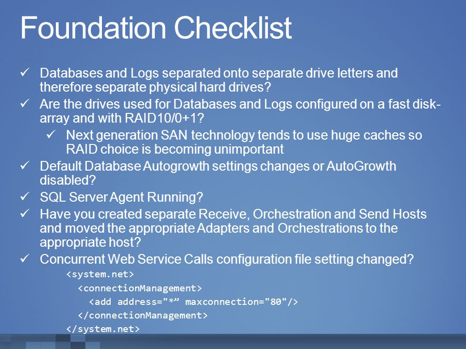 Foundation Checklist Databases and Logs separated onto separate drive letters and therefore separate physical hard drives