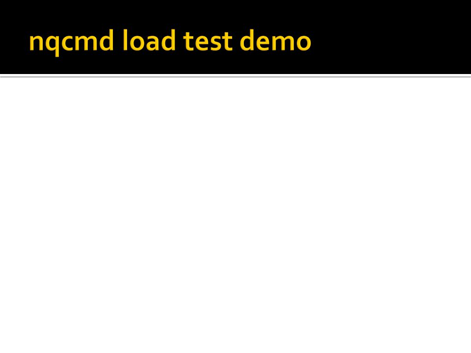 nqcmd load test demo The good bit about being able to run nqcmd from the command line is that you can then call it from scripts.
